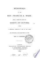 Memorials of the rev  Francis A  West  being a selection from his sermons and lectures  with a memorial sketch by one of his sons  F H  West  and personal recollections by the rev  B  Gregory Book