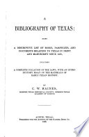 A Bibliography of Texas  Being a Descriptive List of Books  Pamphlets  and Documents Relating to Texas in Print and Manuscript Since 1536  Including a Complete Collation of the Laws