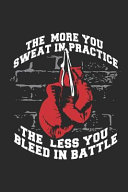 The More You Sweat in Practice  the Less You Bleed in Battle  Boxing Gloves Notebook Unique Boxer Kickboxer Journal Kickboxing Gift Idea for Men   Wom