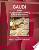 Saudi Arabia: Doing Business, Investing in Saudi Arabia Guide Volume 1 Strategic and Practical Information
