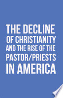 The Decline of Christianity and the Rise of the Pastor Priests in America