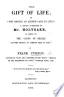"""The Gift of Life; Or """"Why Should an Atheist Care to Live?"""" A Letter Addressed to Mr. Holyoake, in Reply to the """"Logic of Death,"""" Or, """"Why Should an Atheist Fear to Die?"""""""