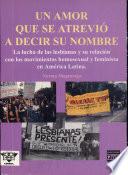 Un amor que se atrevió a decir su nombre  : la lucha de las lesbianas y su relación con los movimientos homosexual y feminista en América Latina