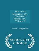 The Tract Magazine  Or  Christian Miscellany  Volume I   Scholar s Choice Edition
