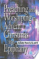 Preaching and Worshiping in Advent, Christmas, and Epiphany