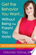 Get the Behavior You Want    Without Being the Parent You Hate