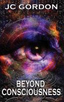 Beyond Consciousness