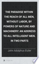 The Paradise Within The Reach Of All Men Without Labor By Powers Of Nature And Machinery