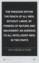 The Paradise Within the Reach of All Men, Without Labor, by Powers of Nature and Machinery