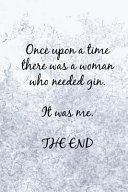 Once Upon a Time There Was a Woman Who Needed Gin. It Was Me. the End