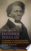 The Life of Frederick Douglass  Complete Autobiographies  Speeches   Personal Letters in One Volume