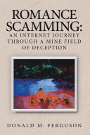 Romance Scamming: an Internet Journey Through a Mine Field of Deception Book
