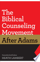 The Biblical Counseling Movement After Adams Foreword By David Powlison