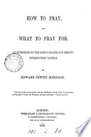 How to Pray  and what to Pray For  An Exposition of the Lord s Prayer and Christ s Introductory Sayings
