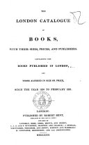 The London Catalogue of Books  with Their Sizes  Prices  and Publishers Containing the Books Published in London  and Those Altered in Size Or Price  Since the Year 1810 to February 1831