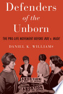 Defenders of the Unborn  : The Pro-life Movement Before Roe V. Wade