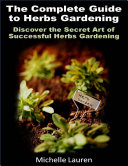 The Complete Guide to Herbs Gardening  Discover the Secret Art of Successful Herbs Gardening