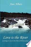 Love Is the River: Learning to Live in the Flow of Divine Grace