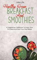 Healthy Green Breakfast And Smoothies A Vegetarian Cookbook To Enjoy Your Firt Meal And Start Your Day Better