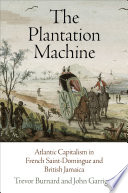 The Plantation Machine Atlantic Capitalism in French Saint-Domingue and British Jamaica