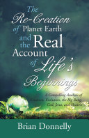 The Re-Creation of Planet Earth and the Real Account of Life'S Beginnings