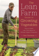 The Lean Farm Guide to Growing Vegetables  : More In-Depth Lean Techniques for Efficient Organic Production