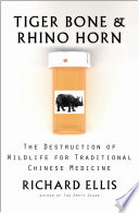 """Tiger Bone & Rhino Horn: The Destruction of Wildlife for Traditional Chinese Medicine"" by Richard Ellis"