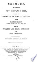 Sermons  by the late Rowland Hill  delivered to children at Surrey chapel in the Easter season of     1823  1824  1825  1826  with his prayers and hymns annexed  Also five addresses
