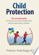 """Child Protection: The Essential Guide for Teachers and Other Professionals whose Work Involves Children"" by Freda Briggs"