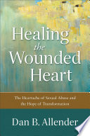 """Healing the Wounded Heart: The Heartache of Sexual Abuse and the Hope of Transformation"" by Dan B. Allender"