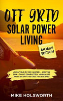 Off Grid Solar Power Living Mobile Edition Using Your Rv Or Camper And The Sun To Go Completely Minimalist And Live Off The Grid Year Round Book PDF