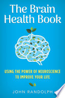 """""""The Brain Health Book: Using the Power of Neuroscience to Improve Your Life"""" by John Randolph"""