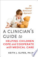 A Clinician s Guide to Helping Children Cope and Cooperate with Medical Care