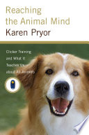 """""""Reaching the Animal Mind: Clicker Training and What It Teaches Us About All Animals"""" by Karen Pryor"""