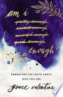 """""""Am I Enough?: Embracing the Truth About Who You Are"""" by Grace Elaine Valentine"""