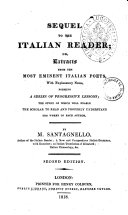Sequel to The Italian Reader; Or, Extracts from the Most Eminent Italian Poets, with Explanatory Notes, Forming a Series of Progressive Lessons; the Study of which Will Enable the Scholar to Read and Properly Understand the Works on Each Author. By M. Santagnello