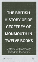 The British History of of Geoffrey of Monmouth in Twelve Books