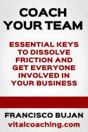 Coach Your Team    Essential Keys To Dissolve Frictions And Get Everyone Involved In Your Business