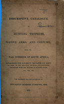 A Descriptive Catalogue of Hunting Trophies  Native Arms  and Costume  from the far interior of South Africa  interspersed with remarks on the nature and habits of some of the principal animals  and anecdotes connected with the manner of hunting them     The property of and collected by R  G  Cumming  Esq