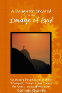 Pdf A Daughter Created in the Image of God: 52 Weekly Devotionals on Bible Principles, Prayers, and Poems for Every Week of the Year