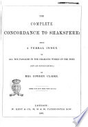 The Complete Concordance to Shakspere Being a Verbal Index to All the Passages in the Dramatic Works of the Poet by Mrs  Cowden Clarke
