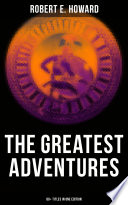 The Greatest Adventures of Robert E  Howard  80  Titles in One Edition