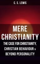 MERE CHRISTIANITY: The Case for Christianity, Christian Behaviour & Beyond Personality