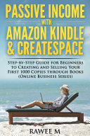 Passive Income with Amazon Kindle   CreateSpace  Step by Step Guide for Beginners to Creating and Selling Your First 1000 Copies through Books