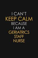 I Can t Keep Calm Because I Am A Geriatrics Staff Nurse