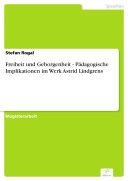 Freiheit und Geborgenheit - Pädagogische Implikationen im Werk Astrid Lindgrens