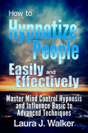 How to Hypnotize People Easily and Effectively  Master Mind Control Hypnosis and Influence Basic to Advanced Techniques