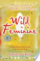 """Wild Feminine: Finding Power, Spirit & Joy in the Female Body"" by Tami Lynn Kent"