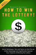 How to Win the Lottery  Secret Techniques  Tips and Tactics to Give You an Unfair Advantage and Significantly Improve Your Chances of Winning