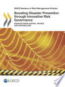 OECD Reviews of Risk Management Policies Boosting Disaster Prevention through Innovative Risk Governance Insights from Austria, France and Switzerland